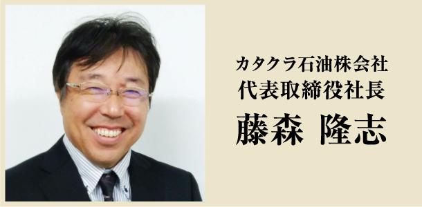 カタクラ石油株会社 代表取締役社長 藤森 隆志